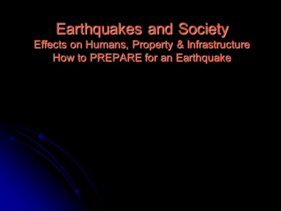 Earthquakes and Society Effects on Humans, Property & Infrastructure How to PREPARE for an Earthquake