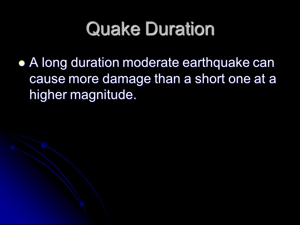 Quake Duration A long duration moderate earthquake can cause more damage than a short one at a higher magnitude.