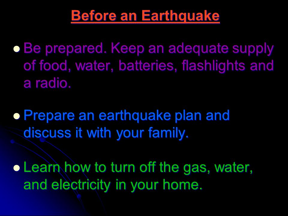 Before an Earthquake Be prepared. Keep an adequate supply of food, water, batteries, flashlights and a radio.