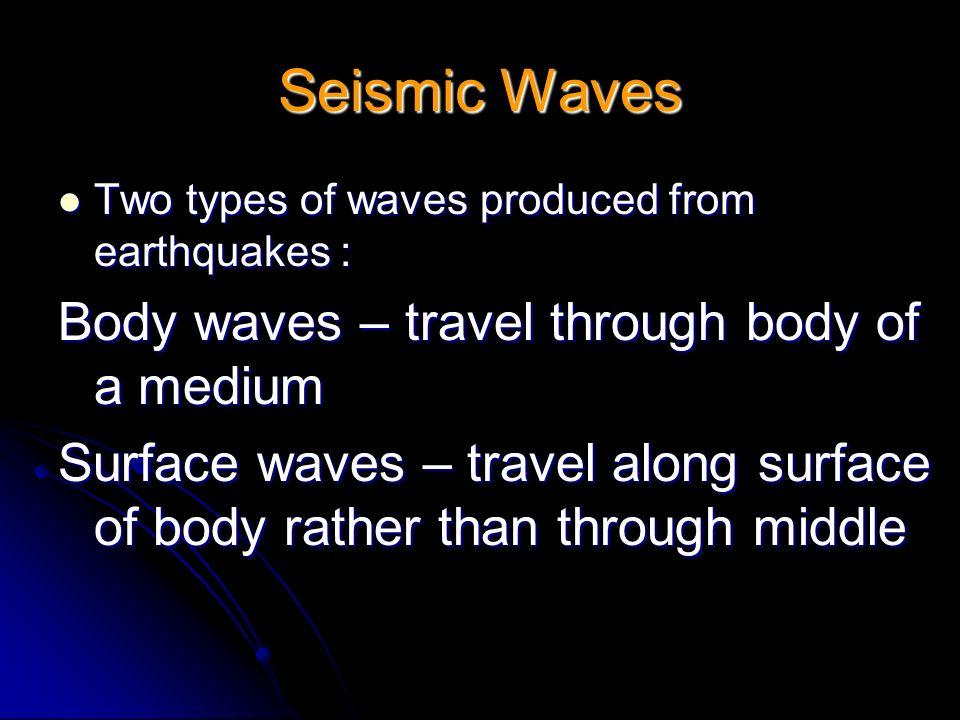 Seismic Waves Body waves – travel through body of a medium