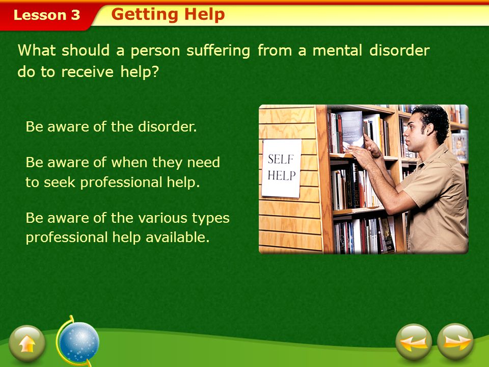 Getting Help What should a person suffering from a mental disorder do to receive help Be aware of the disorder.