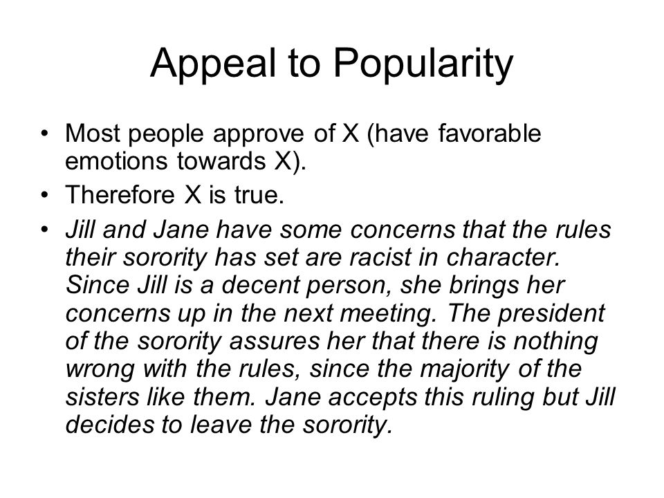 Appeal to Popularity Most people approve of X (have favorable emotions towards X). Therefore X is true.