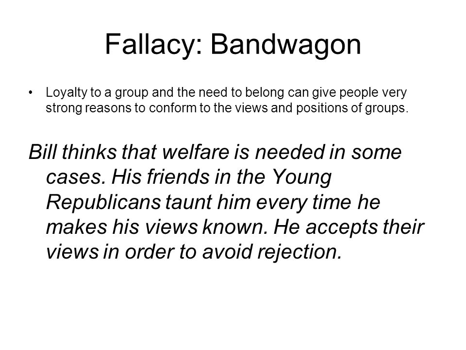 Fallacy: Bandwagon Loyalty to a group and the need to belong can give people very strong reasons to conform to the views and positions of groups.