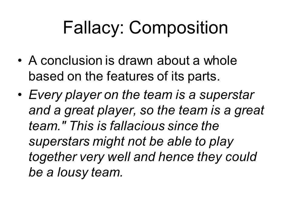 Fallacy: Composition A conclusion is drawn about a whole based on the features of its parts.