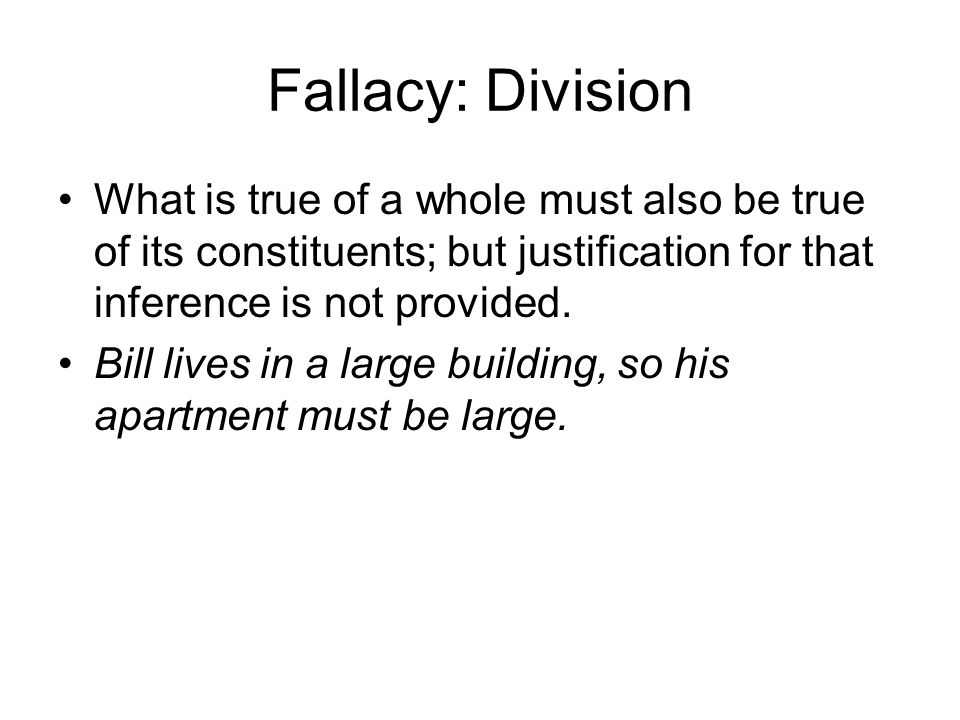 Fallacy: Division What is true of a whole must also be true of its constituents; but justification for that inference is not provided.