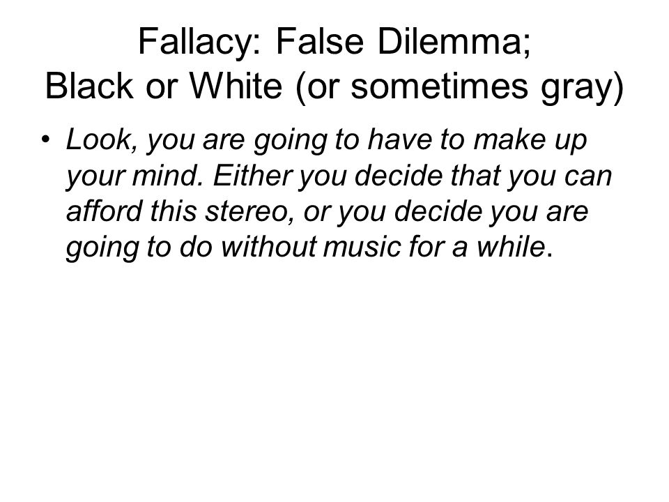 Fallacy: False Dilemma; Black or White (or sometimes gray)