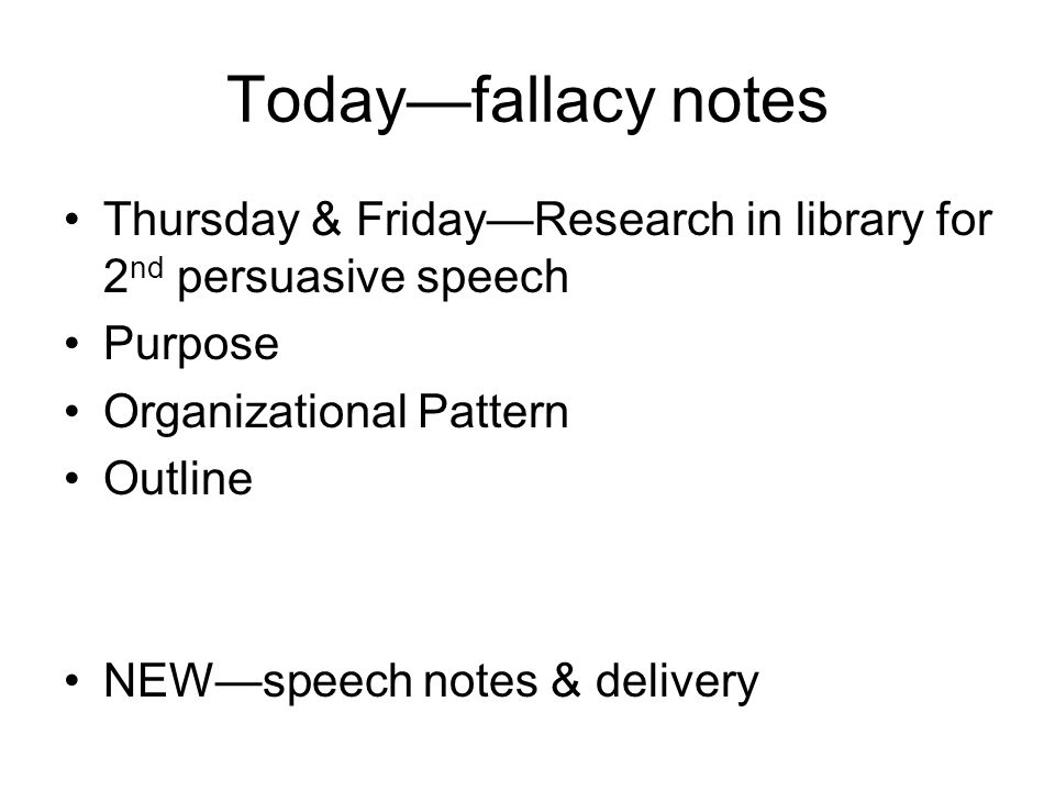 Today—fallacy notes Thursday & Friday—Research in library for 2nd persuasive speech. Purpose. Organizational Pattern.