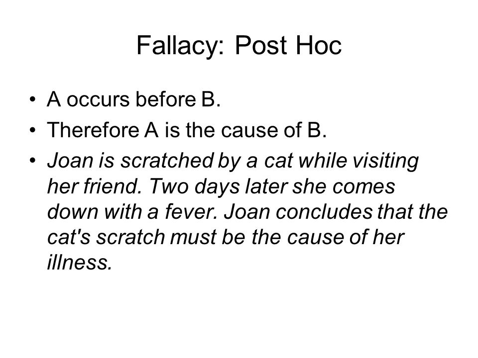Fallacy: Post Hoc A occurs before B. Therefore A is the cause of B.