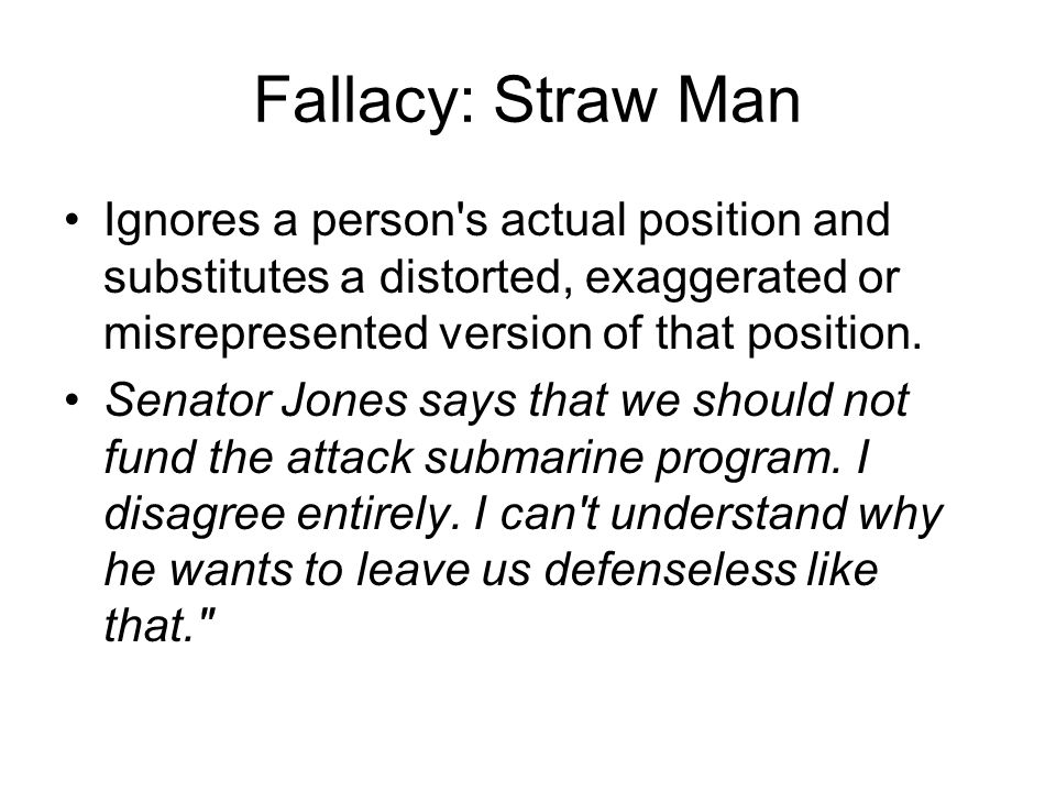 Fallacy: Straw Man Ignores a person s actual position and substitutes a distorted, exaggerated or misrepresented version of that position.