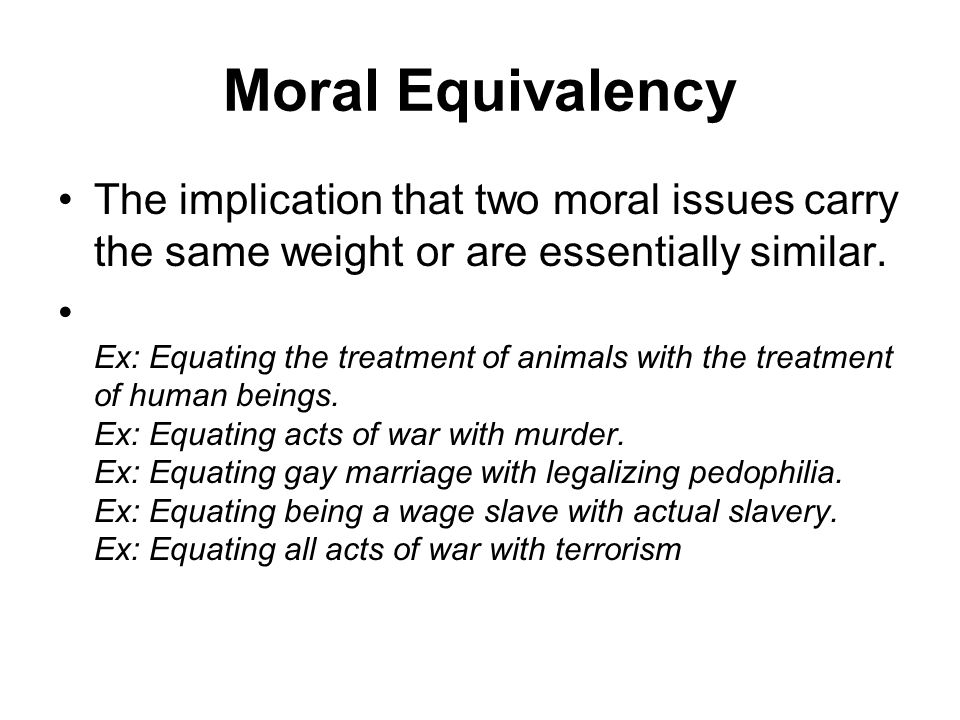 Moral Equivalency The implication that two moral issues carry the same weight or are essentially similar.