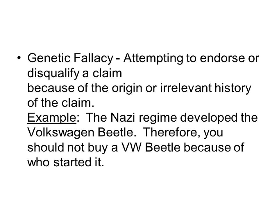 Genetic Fallacy - Attempting to endorse or disqualify a claim because of the origin or irrelevant history of the claim.