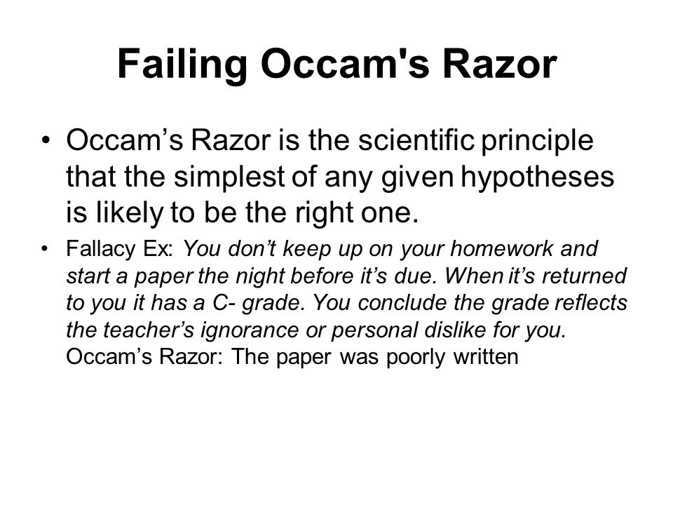 Failing Occam s Razor Occam's Razor is the scientific principle that the simplest of any given hypotheses is likely to be the right one.