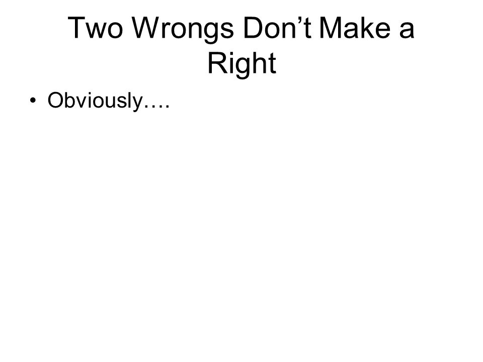 two wrongs dont make a right essay Describes and gives examples of the informal logical fallacy of two wrongs make a right.