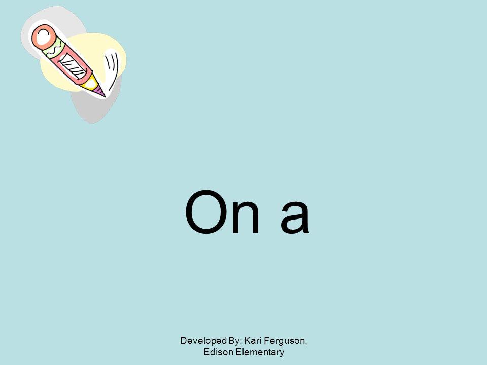 Developed By: Kari Ferguson, Edison Elementary