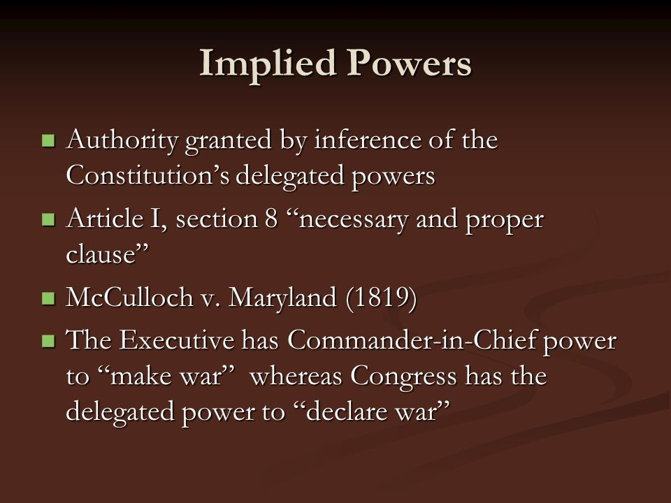 Implied Powers Authority granted by inference of the Constitution's delegated powers. Article I, section 8 necessary and proper clause