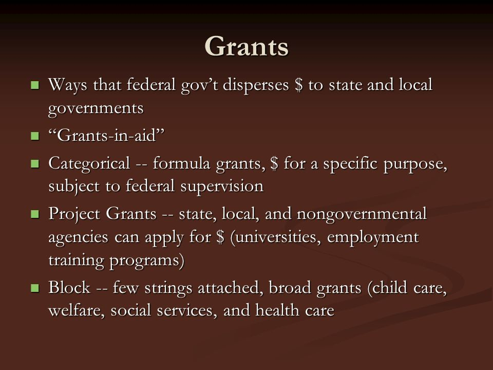 ap government block grants and federal mandates Block grants grants given by the federal government to state and local authorities for general purpose categorical grants grants given by the federal government to state and local authorities for a specific purpose defined in a federal law.