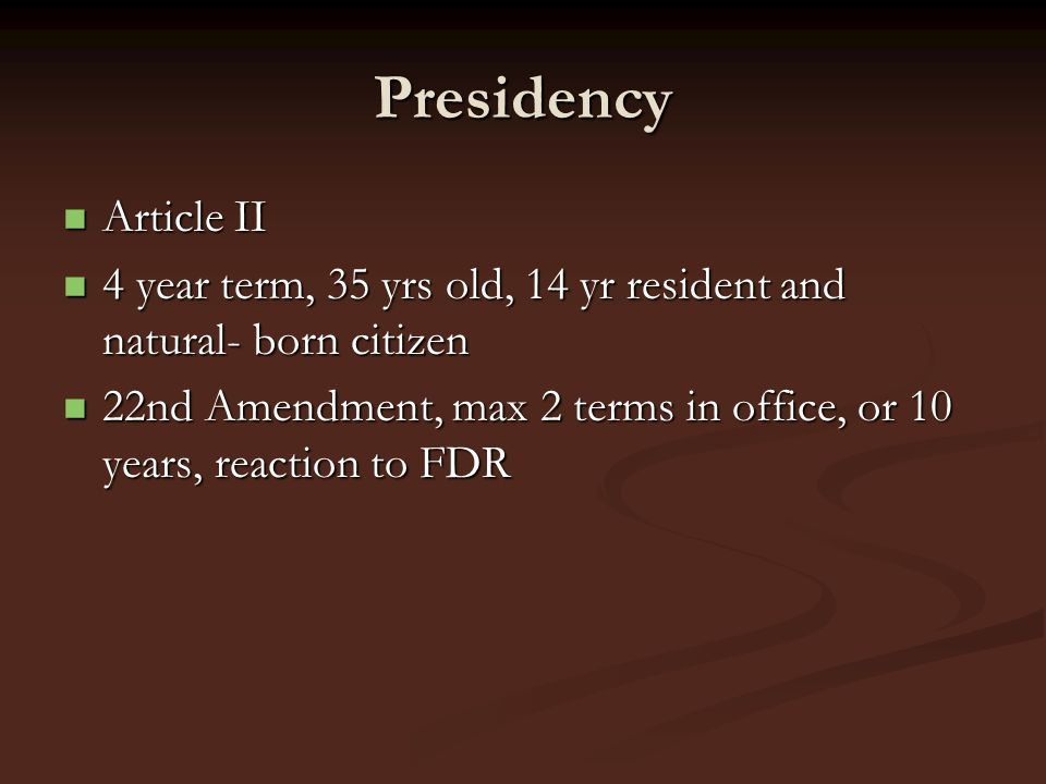 PresidencyArticle II. 4 year term, 35 yrs old, 14 yr resident and natural- born citizen.