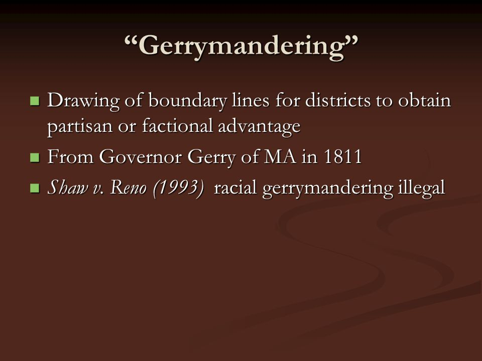 Gerrymandering Drawing of boundary lines for districts to obtain partisan or factional advantage.