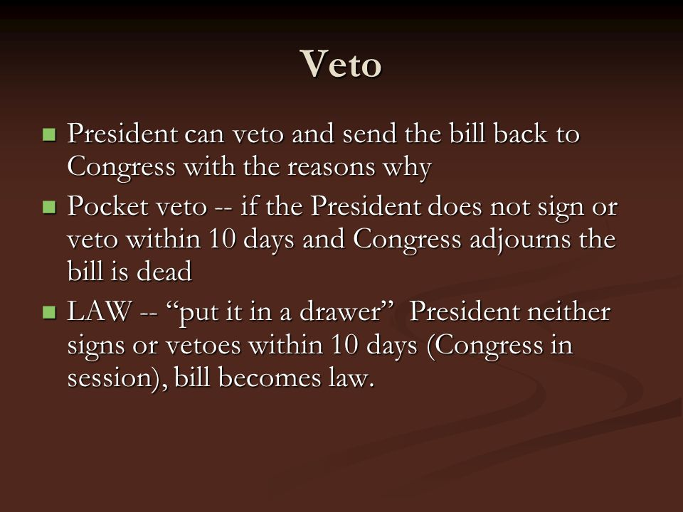 Veto President can veto and send the bill back to Congress with the reasons why.