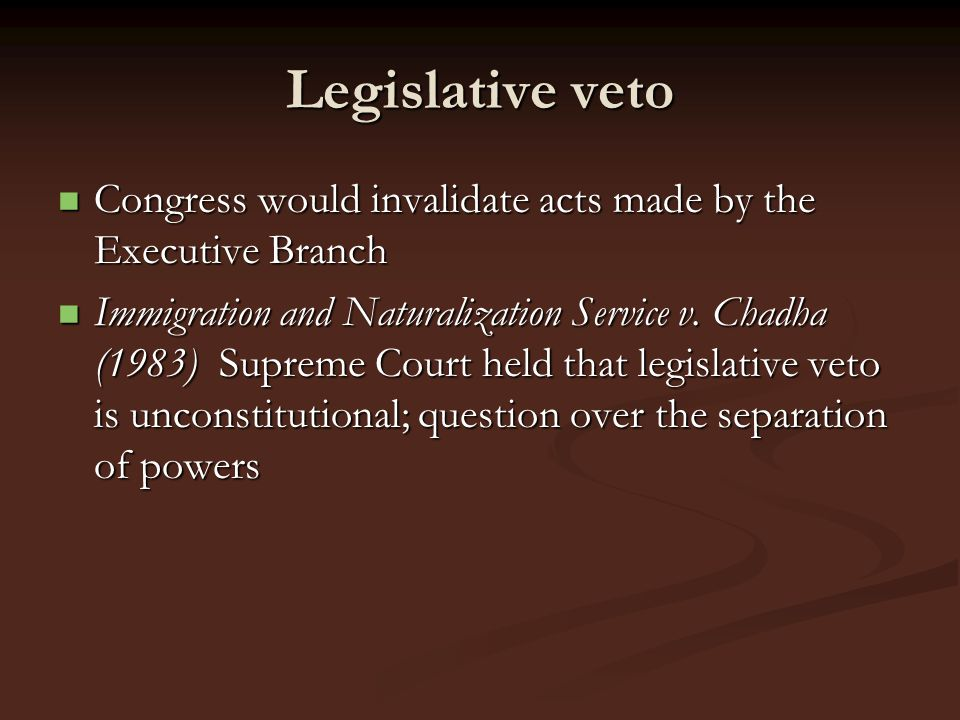 Legislative veto Congress would invalidate acts made by the Executive Branch.
