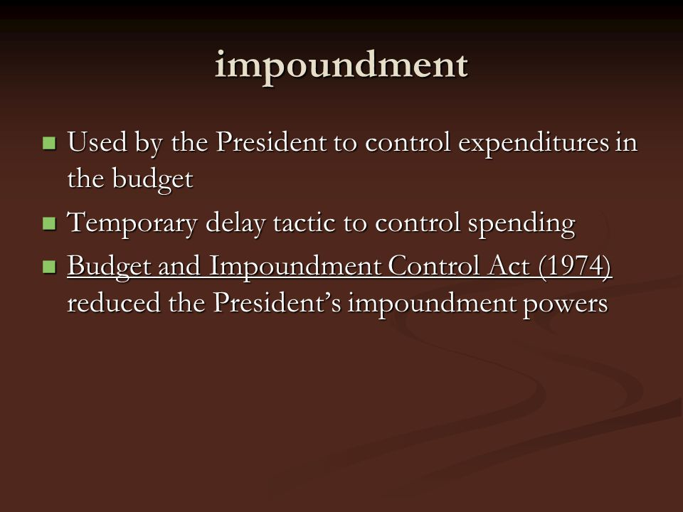 impoundment Used by the President to control expenditures in the budget. Temporary delay tactic to control spending.