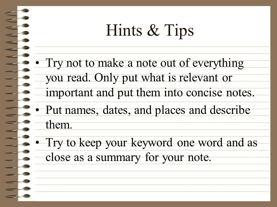 Hints & Tips Try not to make a note out of everything you read. Only put what is relevant or important and put them into concise notes.