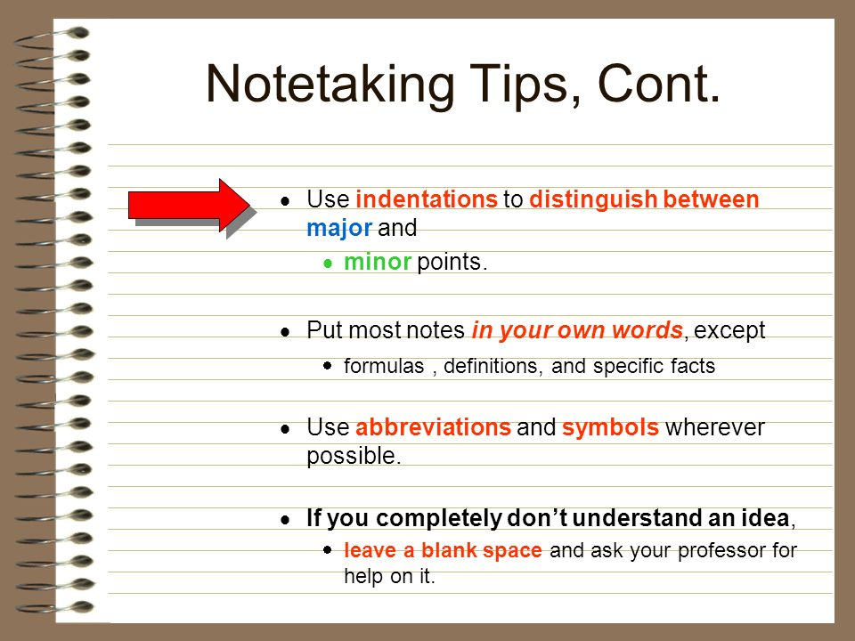 Notetaking Tips, Cont. Use indentations to distinguish between major and. minor points. Put most notes in your own words, except.
