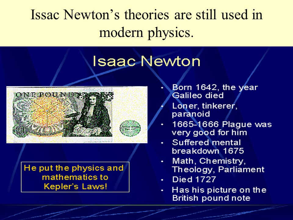 Issac Newton's theories are still used in modern physics.