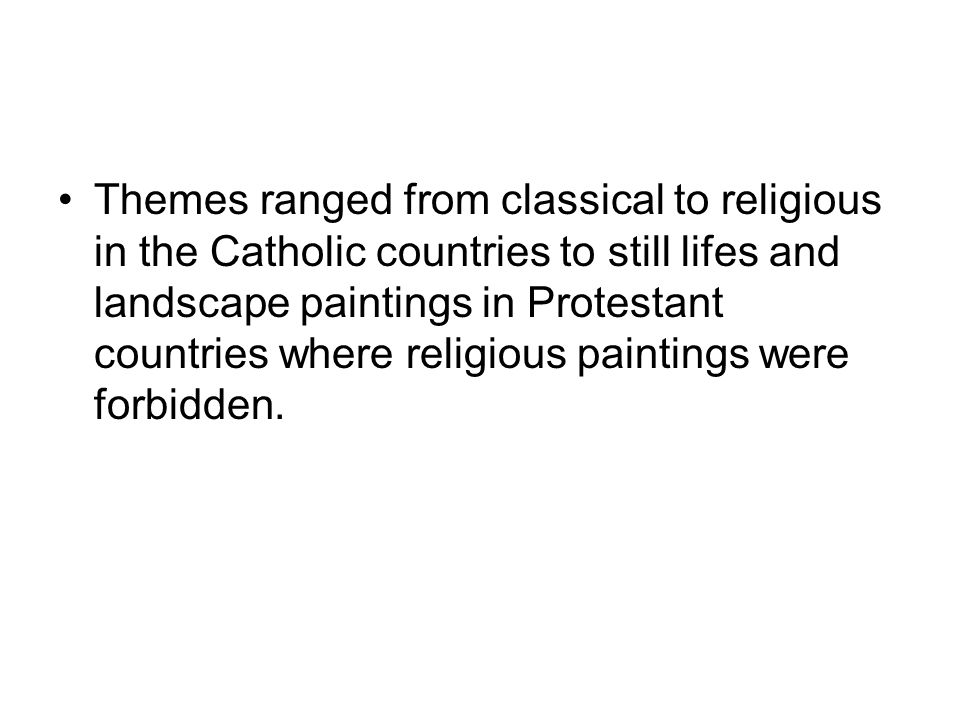 Themes ranged from classical to religious in the Catholic countries to still lifes and landscape paintings in Protestant countries where religious paintings were forbidden.