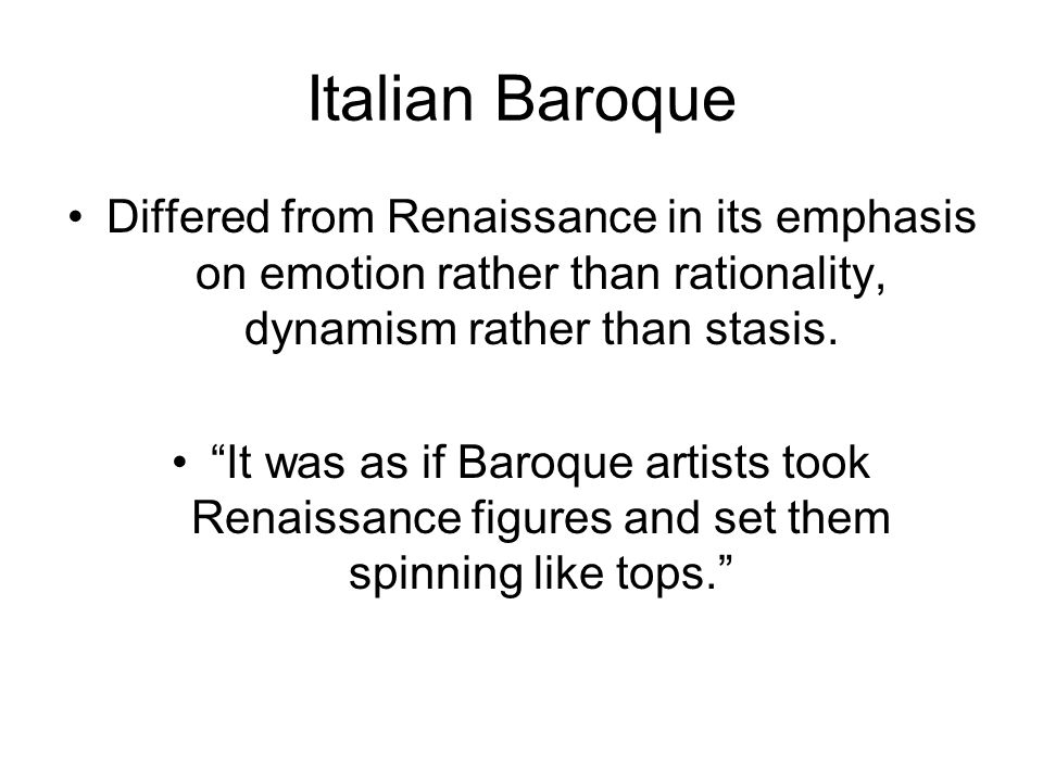 Italian Baroque Differed from Renaissance in its emphasis on emotion rather than rationality, dynamism rather than stasis.