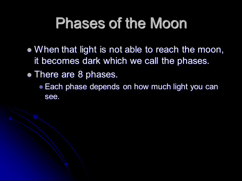 Phases of the Moon When that light is not able to reach the moon, it becomes dark which we call the phases.