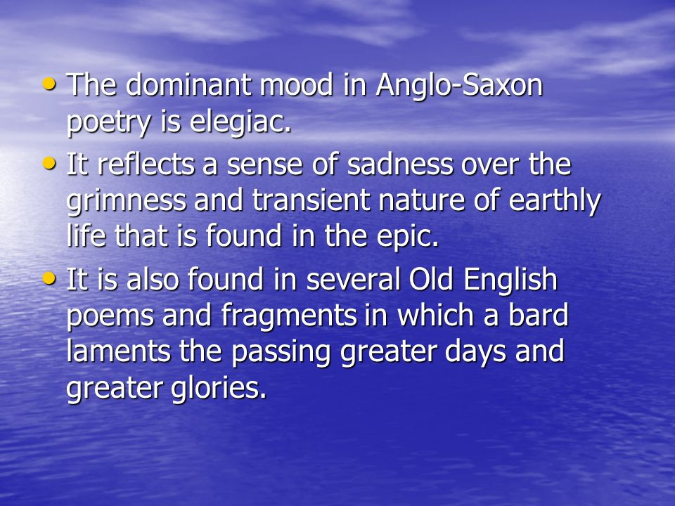 The dominant mood in Anglo-Saxon poetry is elegiac.