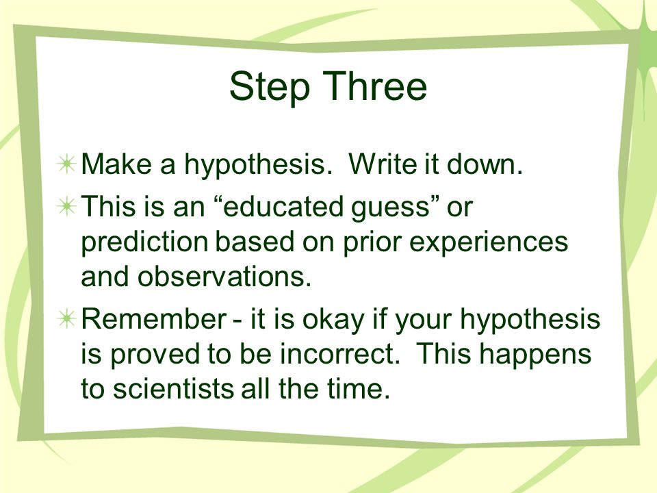 Step Three Make a hypothesis. Write it down.