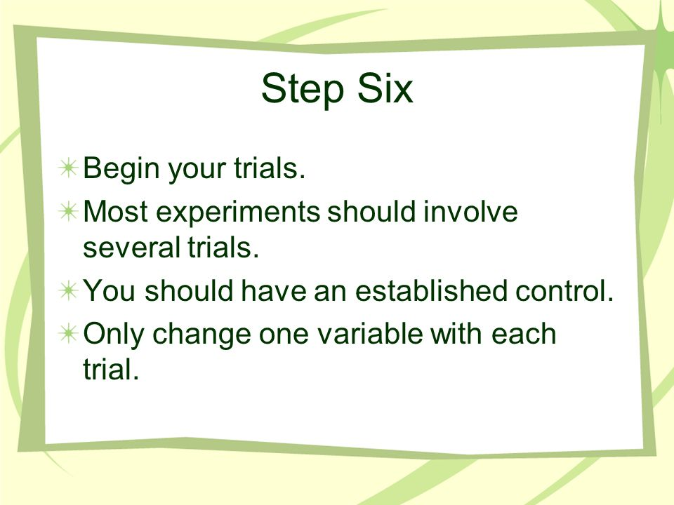 Step Six Begin your trials.