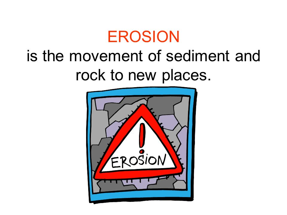 EROSION is the movement of sediment and rock to new places.