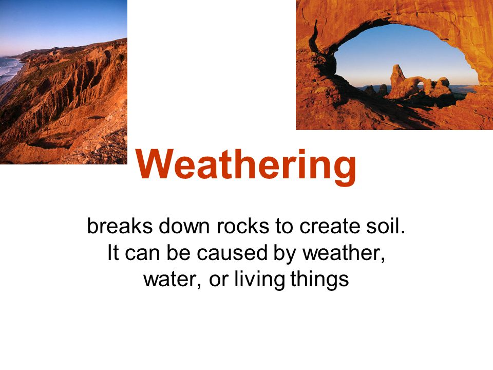 Weathering breaks down rocks to create soil. It can be caused by weather, water, or living things