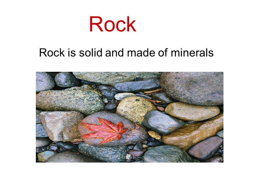 Rock is solid and made of minerals