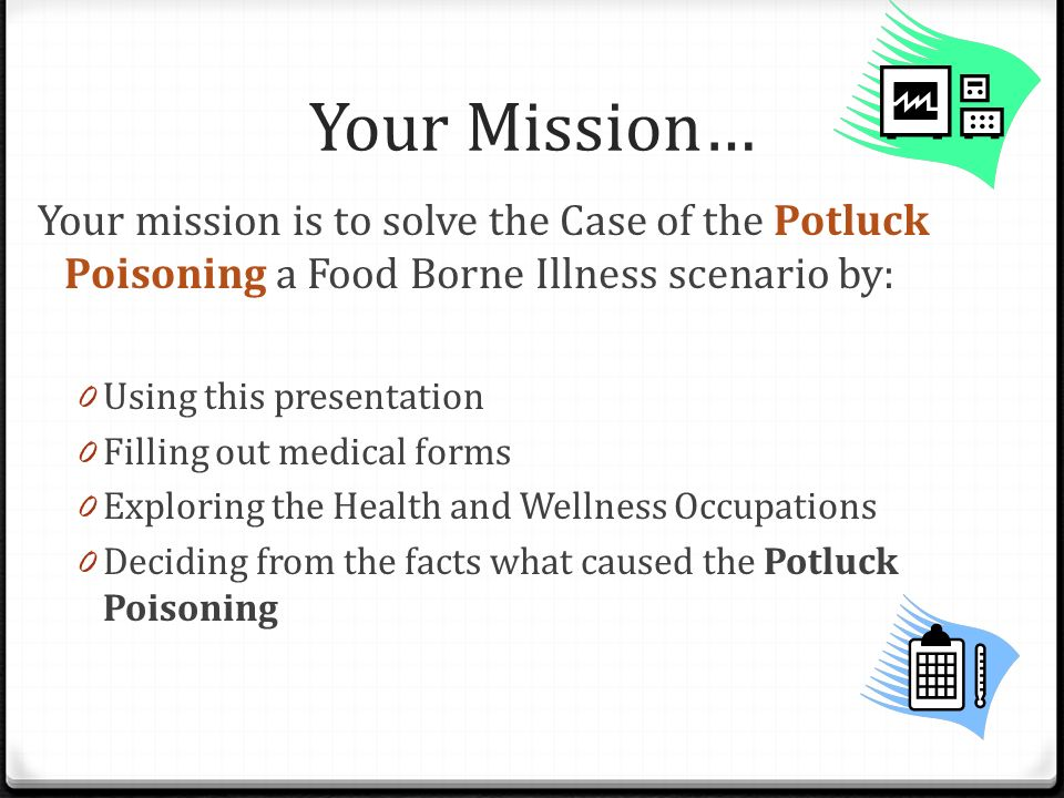 Your Mission… Your mission is to solve the Case of the Potluck Poisoning a Food Borne Illness scenario by: