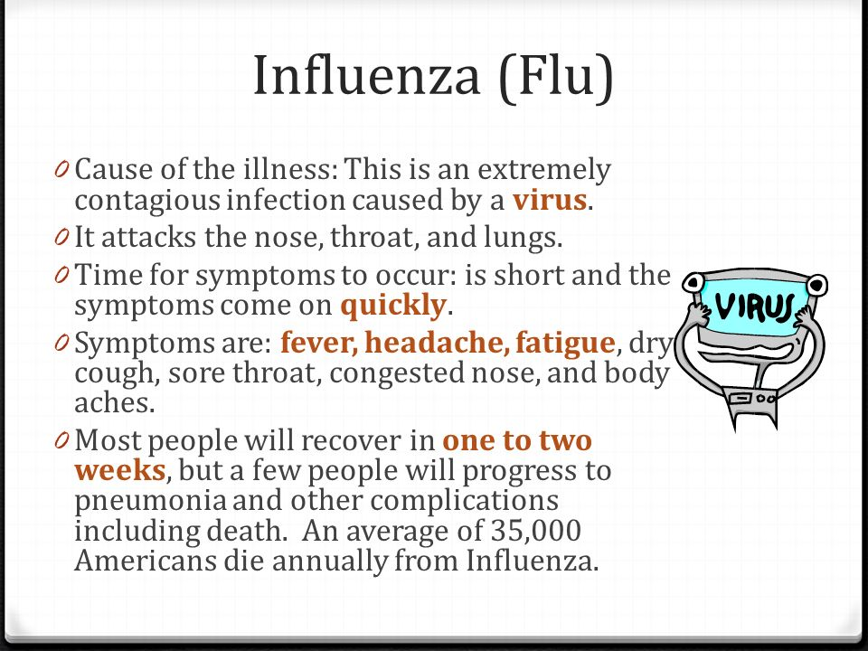 Influenza (Flu) Cause of the illness: This is an extremely contagious infection caused by a virus. It attacks the nose, throat, and lungs.