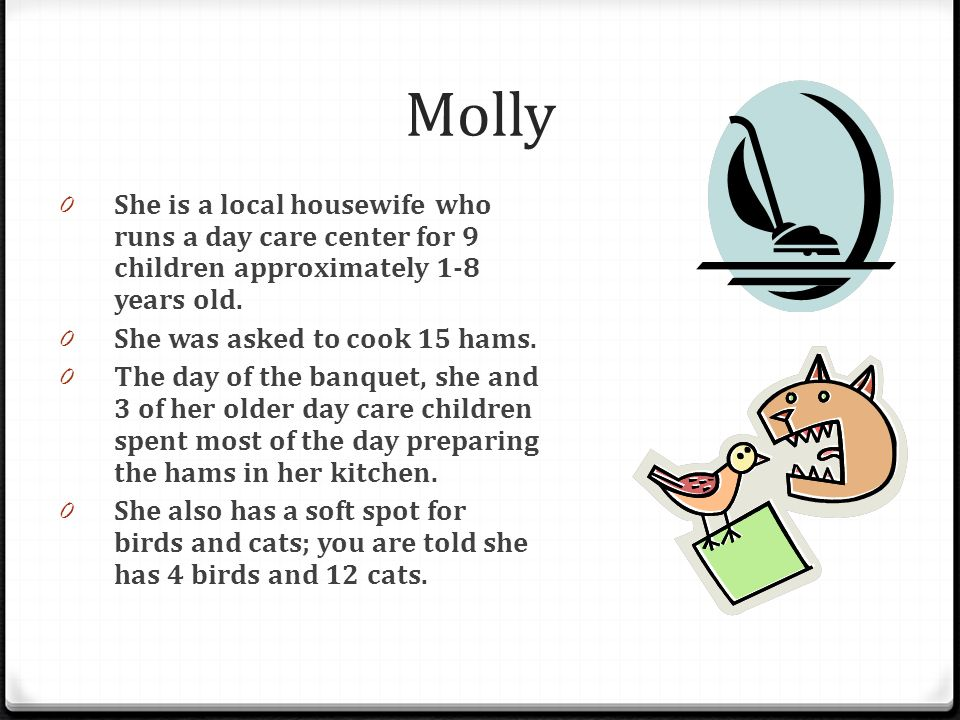 Molly She is a local housewife who runs a day care center for 9 children approximately 1-8 years old.