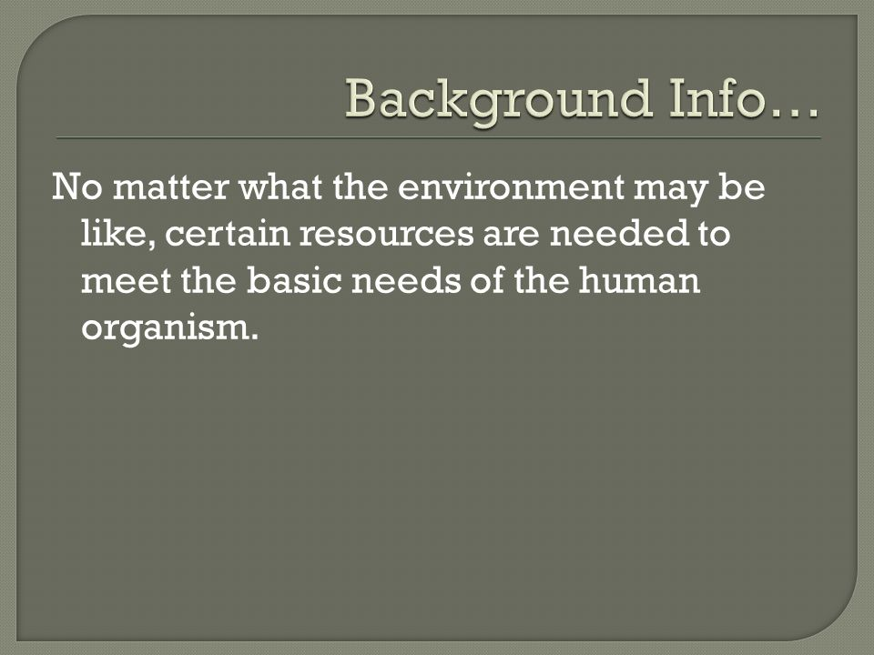 Background Info… No matter what the environment may be like, certain resources are needed to meet the basic needs of the human organism.