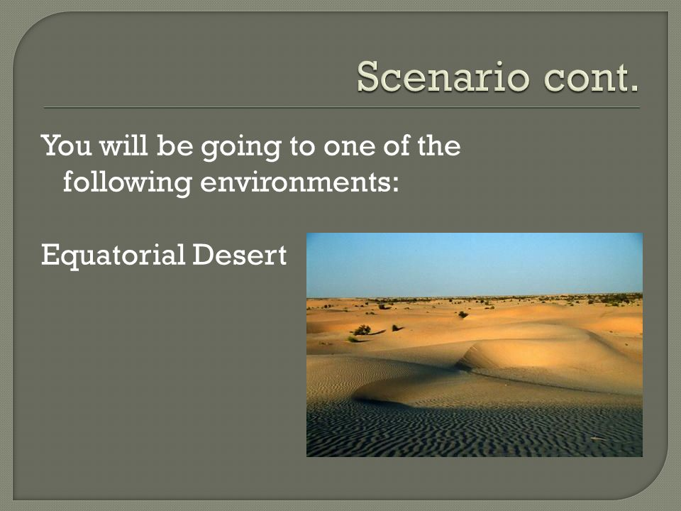 Scenario cont. You will be going to one of the following environments: Equatorial Desert