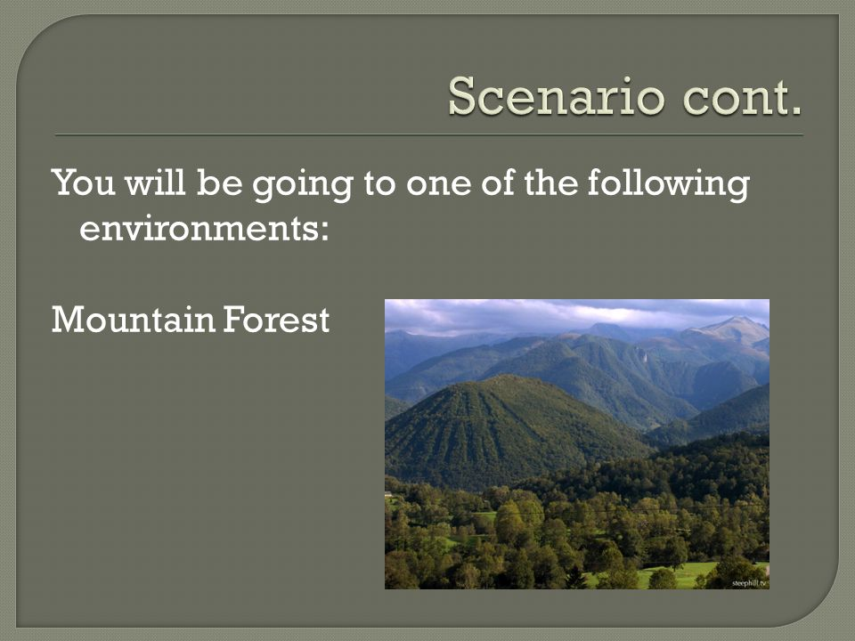 Scenario cont. You will be going to one of the following environments: Mountain Forest
