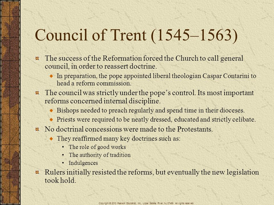 Council of Trent (1545–1563) The success of the Reformation forced the Church to call general council, in order to reassert doctrine.