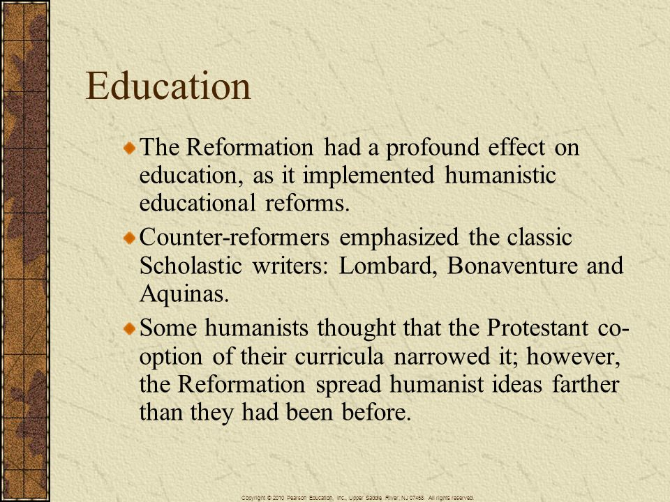Education The Reformation had a profound effect on education, as it implemented humanistic educational reforms.