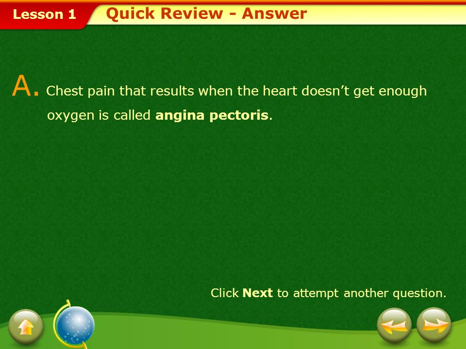 Quick Review - Answer A. Chest pain that results when the heart doesn't get enough oxygen is called angina pectoris.