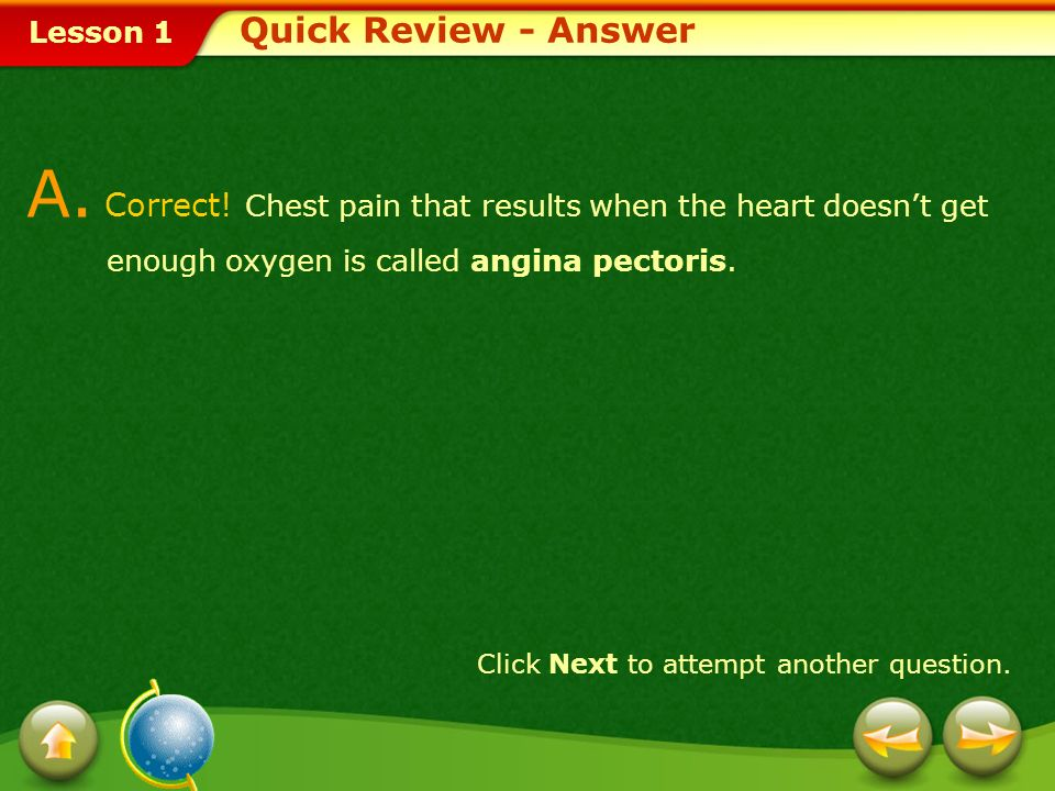 Quick Review - Answer A. Correct! Chest pain that results when the heart doesn't get enough oxygen is called angina pectoris.
