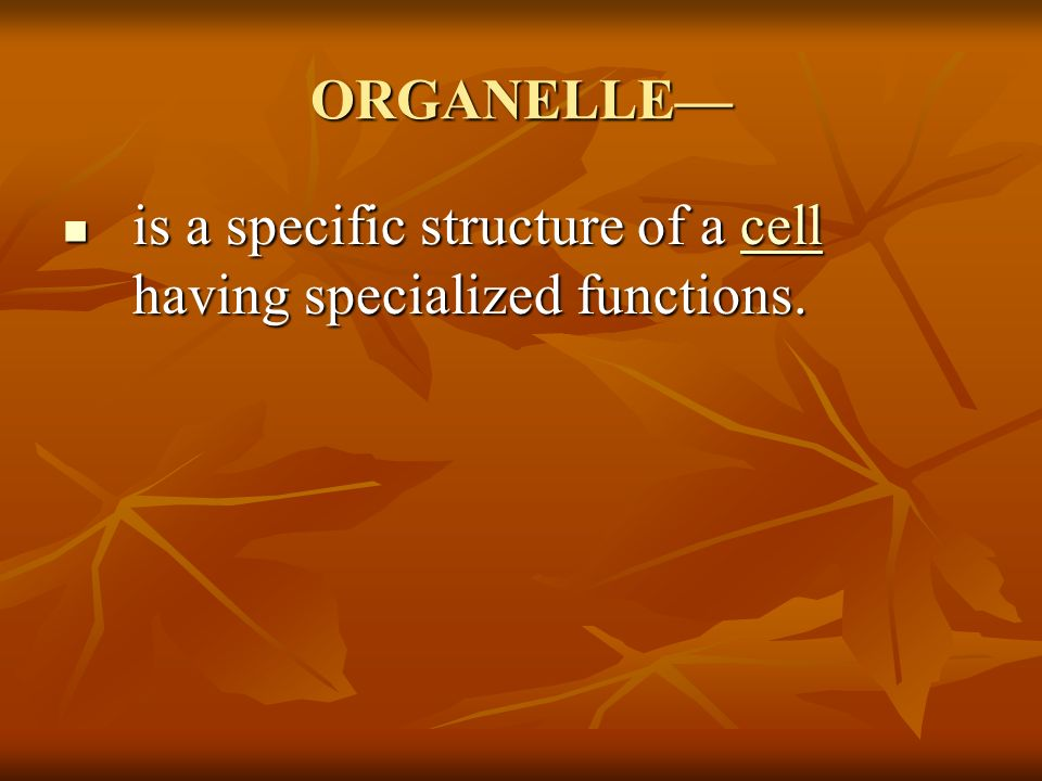 ORGANELLE— is a specific structure of a cell having specialized functions.