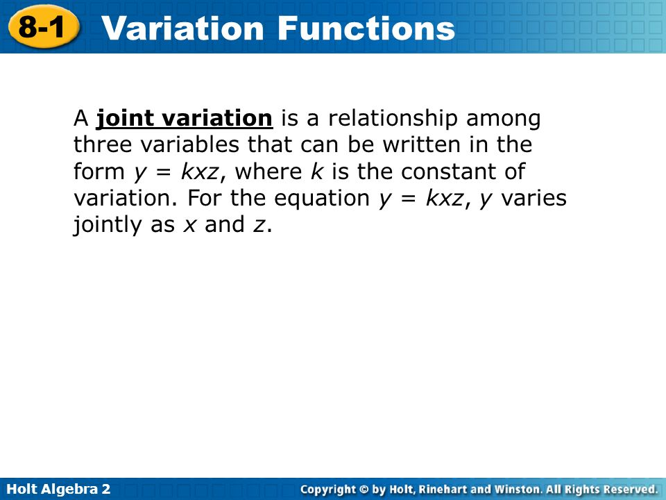 A joint variation is a relationship among three variables that can be written in the form y = kxz, where k is the constant of variation.