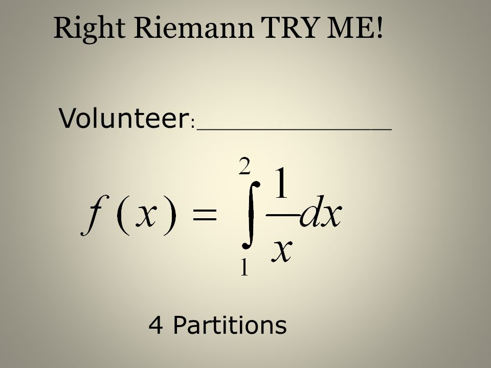 Right Riemann TRY ME! Volunteer:___________________ 4 Partitions